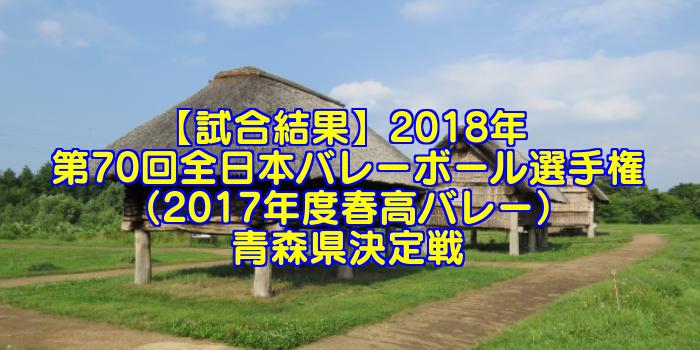 【試合結果】2018年 第70回全日本バレーボール選手権(2017年度春高バレー)青森県決定戦