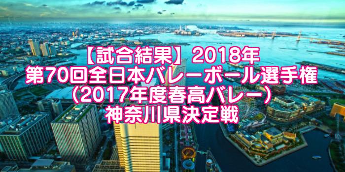 【試合結果】2018年 第70回全日本バレーボール選手権(2017年度春高バレー)神奈川県決定戦