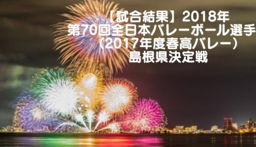 【試合結果】2018年 第70回全日本バレーボール選手権(2017年度春高バレー)島根県決定戦