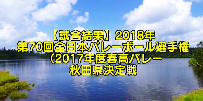 【試合結果】2018年 第70回全日本バレーボール選手権(2017年度春高バレー)秋田県決定戦