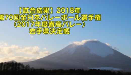【試合結果】2018年 第70回全日本バレーボール選手権(2017年度春高バレー)岩手県決定戦
