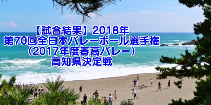 【試合結果】2018年 第70回全日本バレーボール選手権(2017年度春高バレー)高知県決定戦