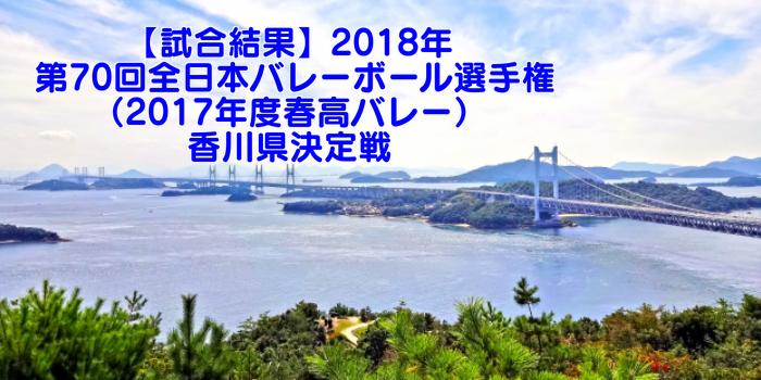 【試合結果】2018年 第70回全日本バレーボール選手権(2017年度春高バレー)香川県決定戦