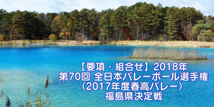 【要項・組合せ】2018年 第70回 全日本バレーボール選手権(2017年度春高バレー) 福島県決定戦