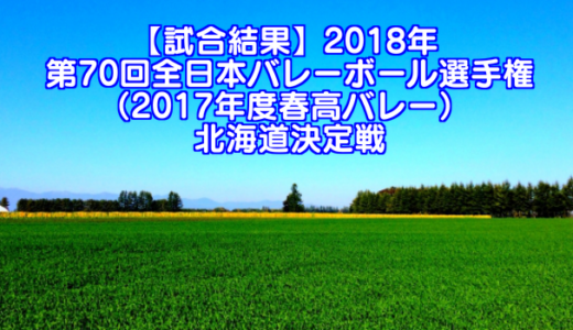 【試合結果】2018年 第70回全日本バレーボール選手権(2017年度春高バレー) 北海道決定戦