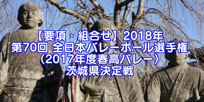 【要項・組合せ】2018年 第70回 全日本バレーボール選手権(2017年度春高バレー) 茨城県決定戦