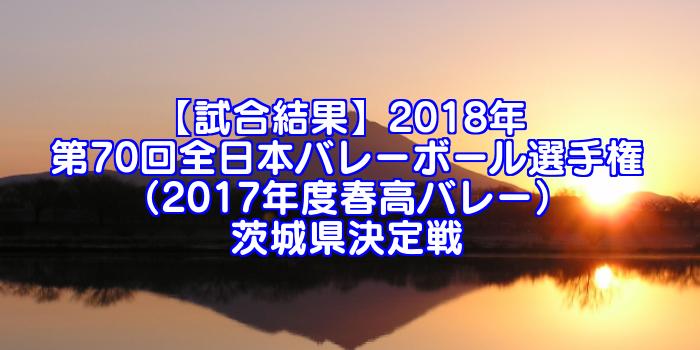 【試合結果】2018年 第70回全日本バレーボール選手権(2017年度春高バレー)茨城県決定戦