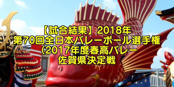 【試合結果】2018年 第70回全日本バレーボール選手権(2017年度春高バレー)佐賀県決定戦