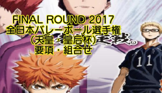 FINAL ROUND 2017 全日本バレーボール選手権(天皇・皇后杯)要項・組合せ