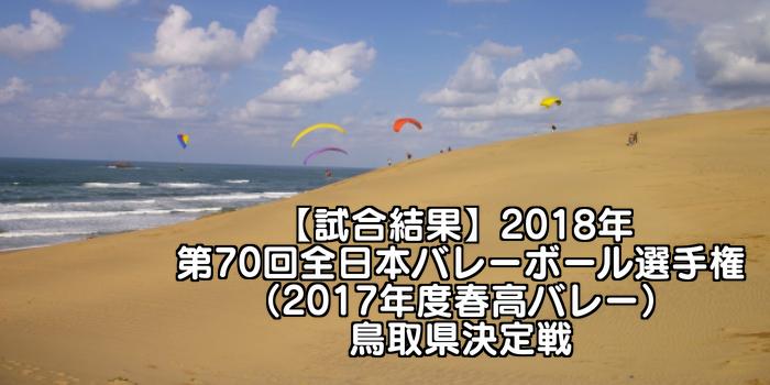 【試合結果】2018年 第70回全日本バレーボール選手権(2017年度春高バレー)鳥取県決定戦