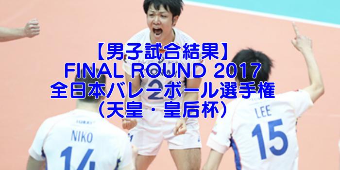 【天皇・皇后杯】FINAL ROUND 2017 全日本バレーボール選手権 男子試合結果速報