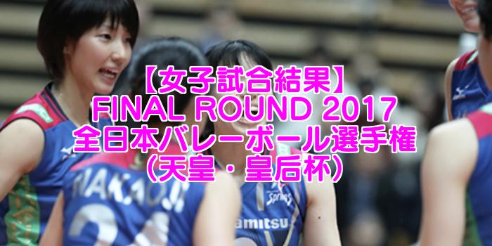 【天皇・皇后杯】FINAL ROUND 2017 全日本バレーボール選手権 女子試合結果速報