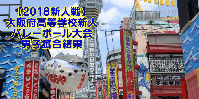 【2018新人戦】大阪府高等学校新人バレーボール大会 男子試合結果