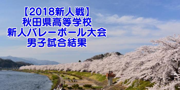 【2018新人戦】秋田県高等学校新人バレーボール大会 男子試合結果