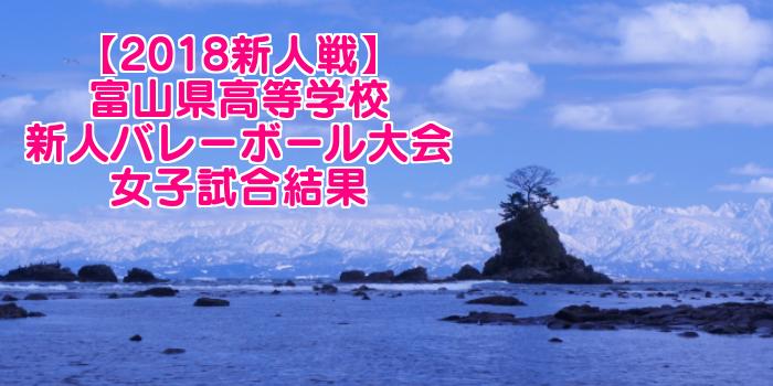 【2018新人戦】富山県高等学校新人バレーボール大会 女子試合結果