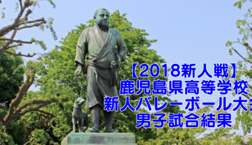 【2018新人戦】鹿児島県高等学校新人バレーボール大会 男子試合結果