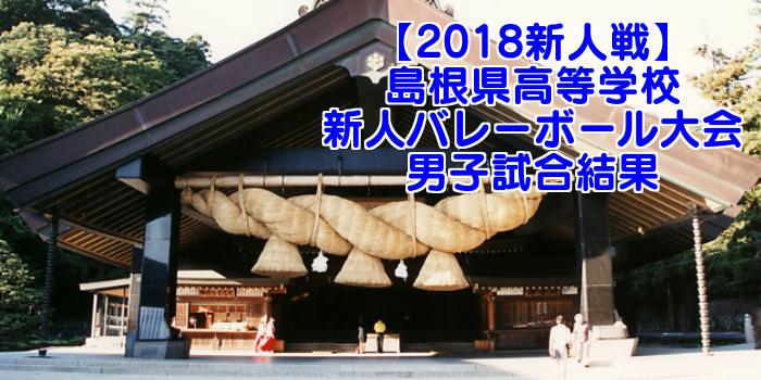 【2018新人戦】島根県高等学校新人バレーボール大会 男子試合結果