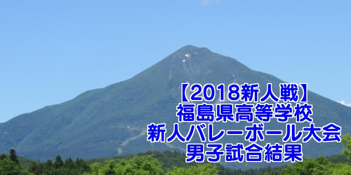 【2018新人戦】福島県高等学校新人バレーボール大会 男子試合結果