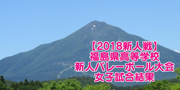【2018新人戦】福島県高等学校新人バレーボール大会 女子試合結果