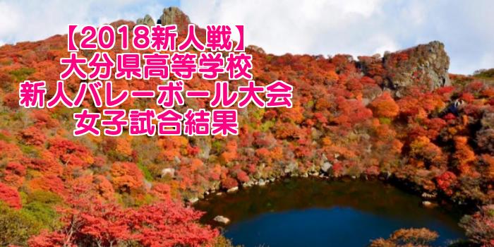 【2018新人戦】大分県高等学校新人バレーボール大会 女子試合結果