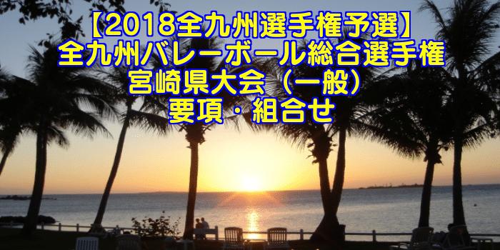【2018全九州選手権予選】全九州バレーボール総合選手権 宮崎県大会(一般) 要項・組合せ