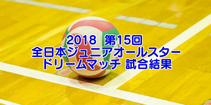 2018  第15回 全日本ジュニアオールスタードリームマッチ 試合結果&個人賞