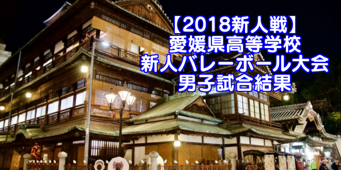 【2018新人戦】愛媛県高等学校新人バレーボール大会 男子試合結果
