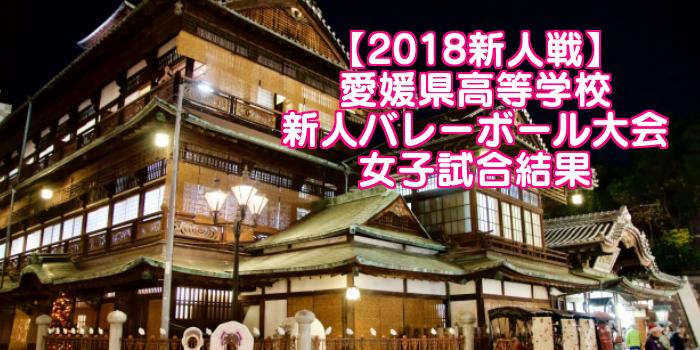 【2018新人戦】愛媛県高等学校新人バレーボール大会 女子試合結果