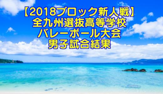 【2018ブロック新人戦】全九州選抜高等学校バレーボール大会 男子試合結果