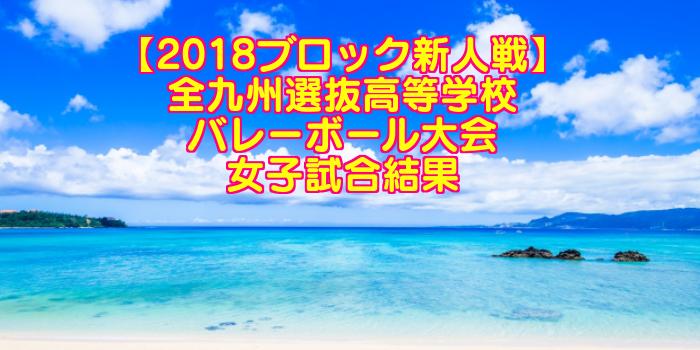 【2018ブロック新人戦】全九州選抜高等学校バレーボール大会 女子試合結果