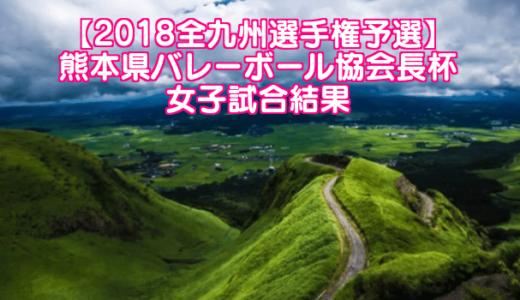 【2018全九州選手権予選】熊本県バレーボール協会長杯 女子試合結果
