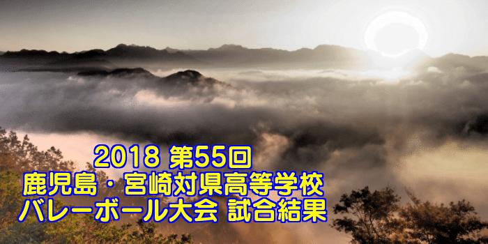 2018 第55回鹿児島・宮崎対県高等学校バレーボール大会 試合結果