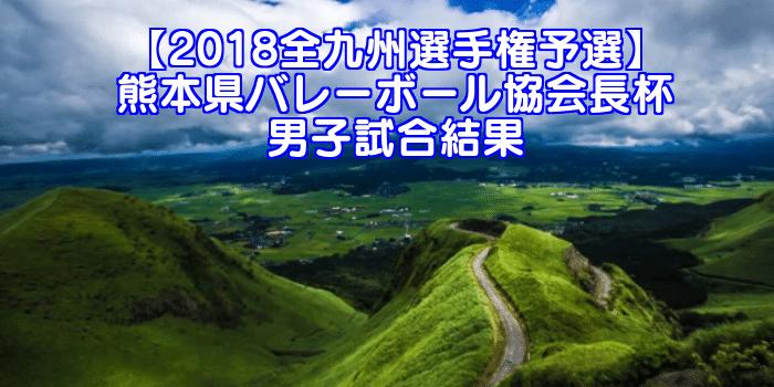 【2018全九州選手権予選】熊本県バレーボール協会長杯 男子試合結果