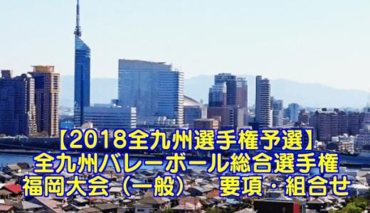 【2018全九州選手権予選】全九州バレーボール総合選手権 福岡大会(一般) 要項・組合せ