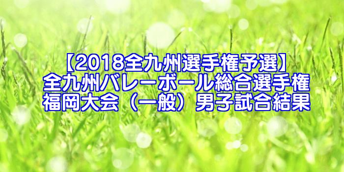 【2018全九州選手権予選】全九州バレーボール総合選手権 福岡大会(一般)男子試合結果