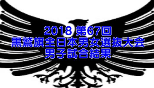 2018 第67回黒鷲旗全日本男女選抜大会 男子試合結果