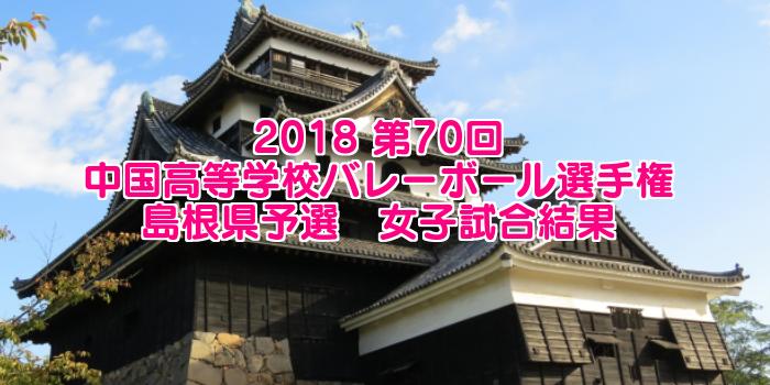 2018 第70回中国高等学校バレーボール選手権大会 島根県予選 女子試合結果
