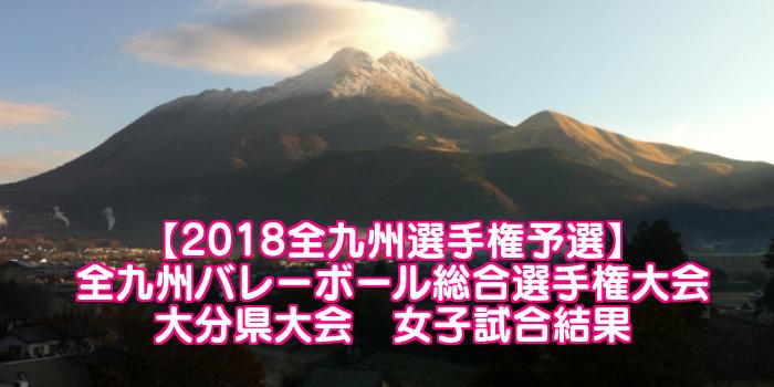 【2018全九州選手権予選】全九州バレーボール総合選手権大会 大分県大会 女子試合結果