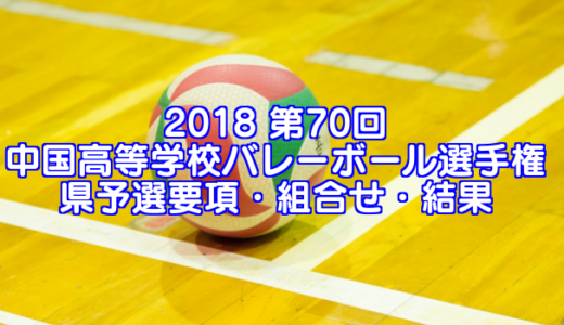2018 第70回中国高等学校バレーボール選手権大会予選 要項・組合せ・結果