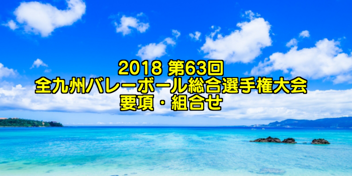 2018 第63回全九州バレーボール総合選手権大会 要項・組合せ