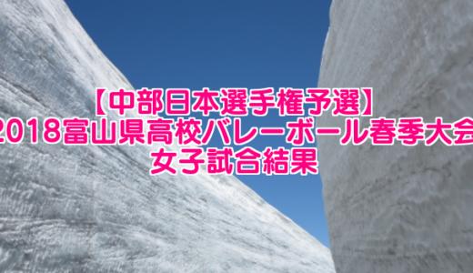 【中部日本選手権予選】2018富山県高校バレーボール春季大会 女子試合結果
