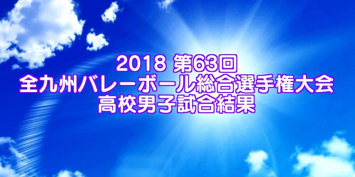 2018 第63回全九州バレーボール総合選手権大会 高校男子試合結果