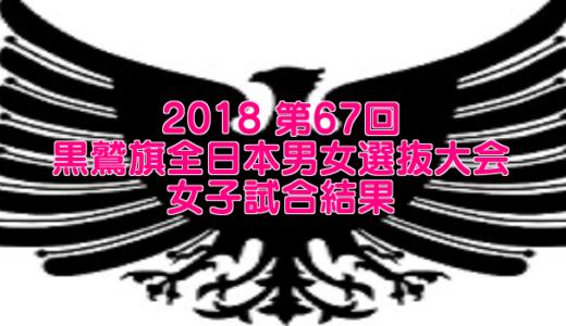 2018 第67回黒鷲旗全日本男女選抜大会 女子試合結果