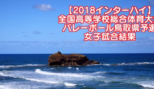 【2018インターハイ】全国高等学校総合体育大会 バレーボール鳥取県予選 女子試合結果