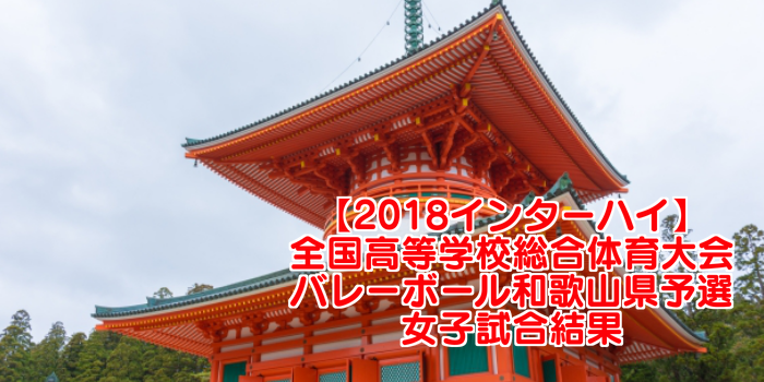 【2018インターハイ】全国高等学校総合体育大会 バレーボール和歌山県予選 女子試合結果