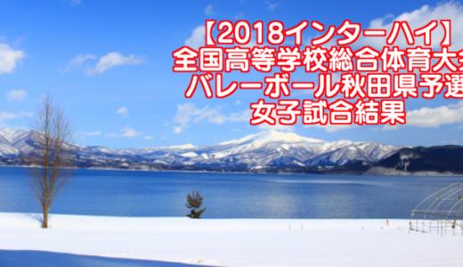 【2018インターハイ】全国高等学校総合体育大会 バレーボール秋田県予選 女子試合結果