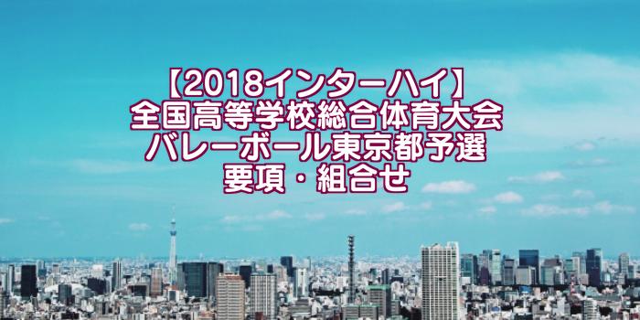 【2018インターハイ】全国高等学校総合体育大会 バレーボール東京都予選 要項・組合せ