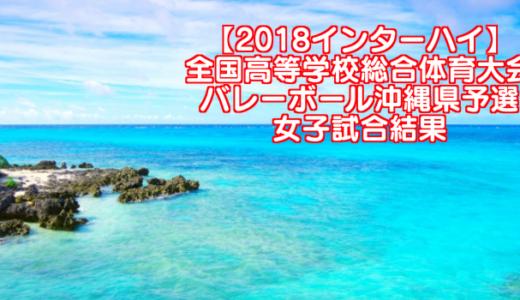 【2018インターハイ】全国高等学校総合体育大会 バレーボール沖縄県予選 女子試合結果