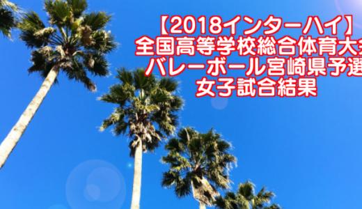 【2018インターハイ】全国高等学校総合体育大会 バレーボール宮崎県予選 女子試合結果