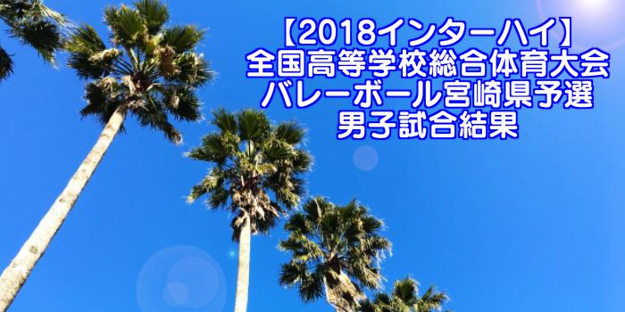 【2018インターハイ】全国高等学校総合体育大会 バレーボール宮崎県予選 男子試合結果